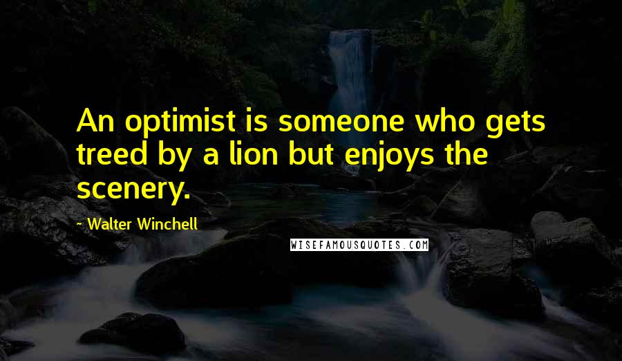 Walter Winchell quotes: An optimist is someone who gets treed by a lion but enjoys the scenery.
