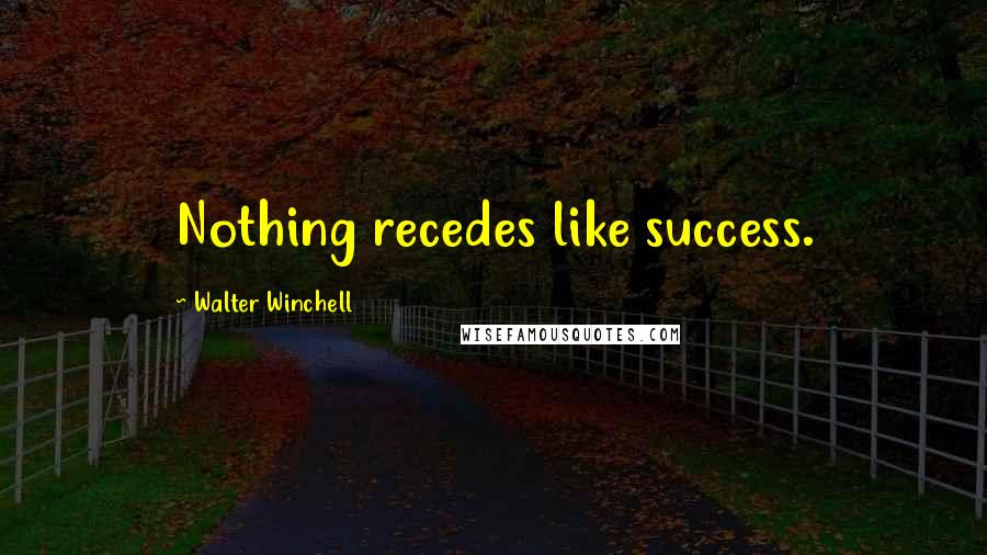 Walter Winchell quotes: Nothing recedes like success.