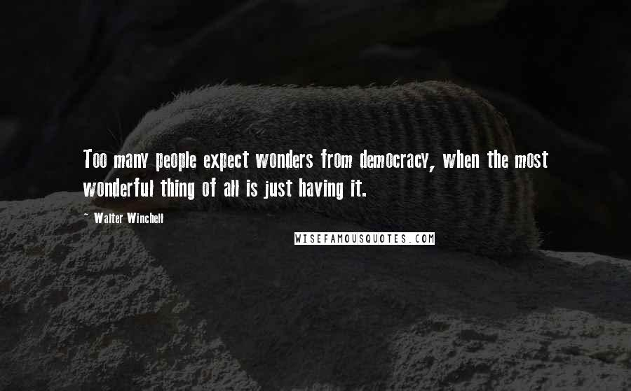 Walter Winchell quotes: Too many people expect wonders from democracy, when the most wonderful thing of all is just having it.