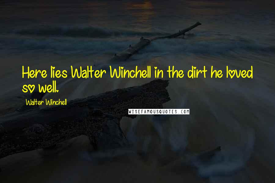 Walter Winchell quotes: Here lies Walter Winchell in the dirt he loved so well.