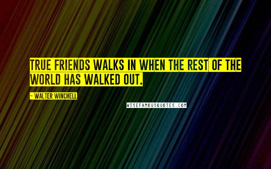 Walter Winchell quotes: True friends walks in when the rest of the world has walked out.