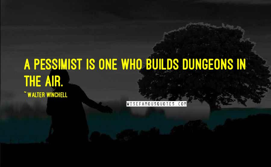 Walter Winchell quotes: A pessimist is one who builds dungeons in the air.
