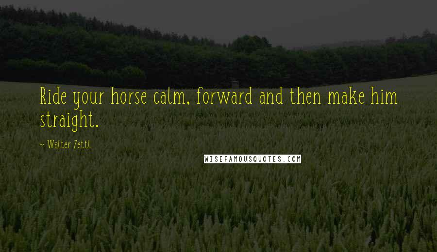 Walter Zettl quotes: Ride your horse calm, forward and then make him straight.