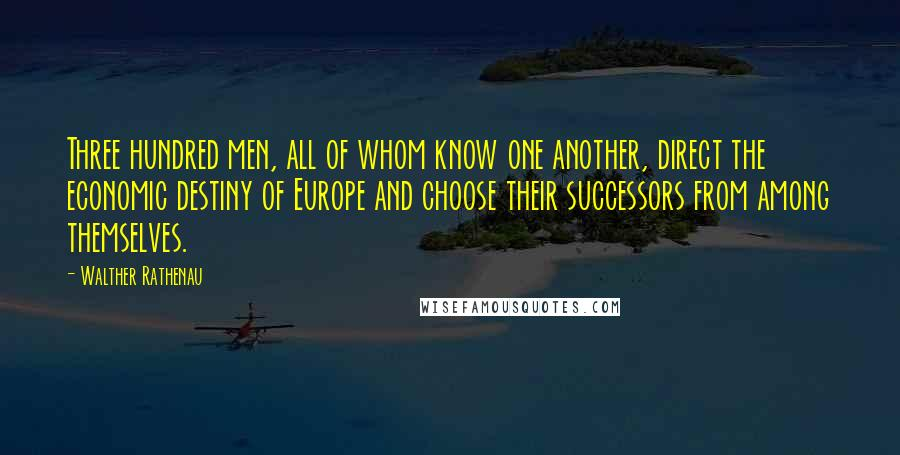 Walther Rathenau quotes: Three hundred men, all of whom know one another, direct the economic destiny of Europe and choose their successors from among themselves.