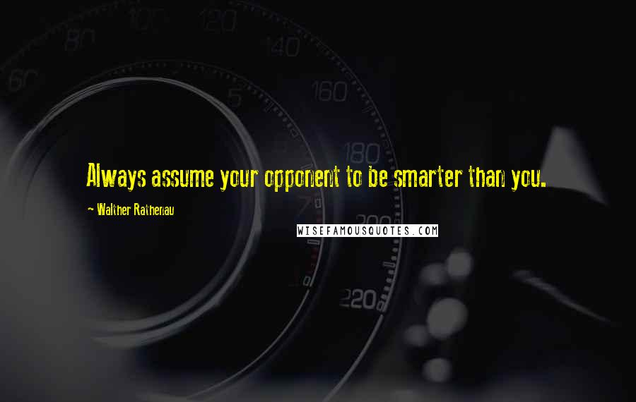 Walther Rathenau quotes: Always assume your opponent to be smarter than you.