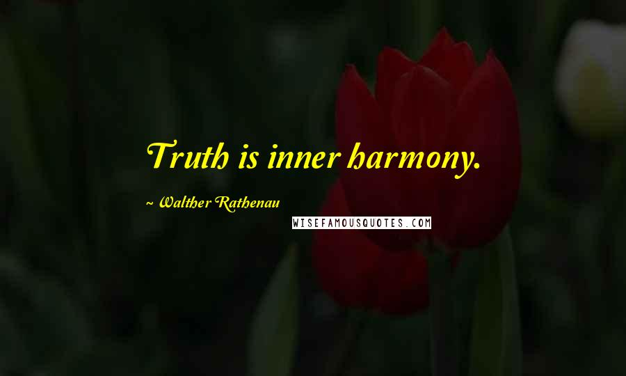 Walther Rathenau quotes: Truth is inner harmony.