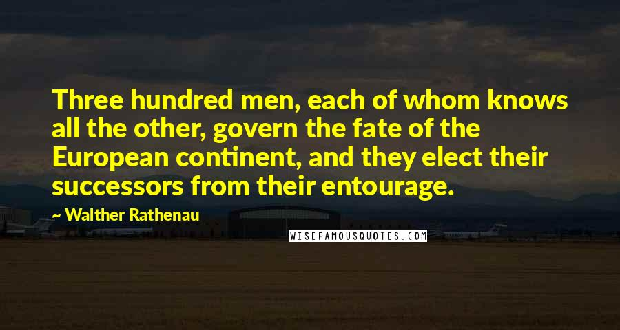 Walther Rathenau quotes: Three hundred men, each of whom knows all the other, govern the fate of the European continent, and they elect their successors from their entourage.