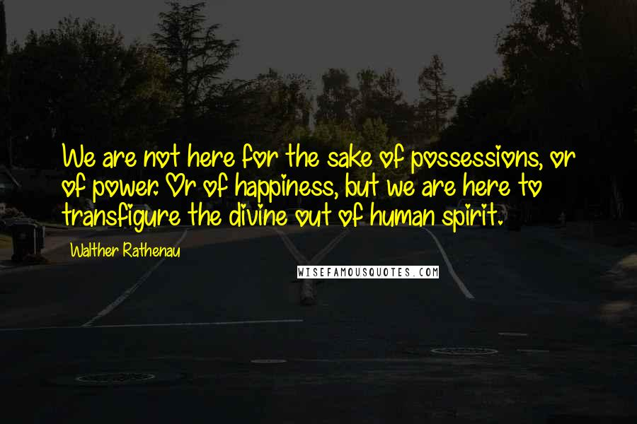 Walther Rathenau quotes: We are not here for the sake of possessions, or of power. Or of happiness, but we are here to transfigure the divine out of human spirit.