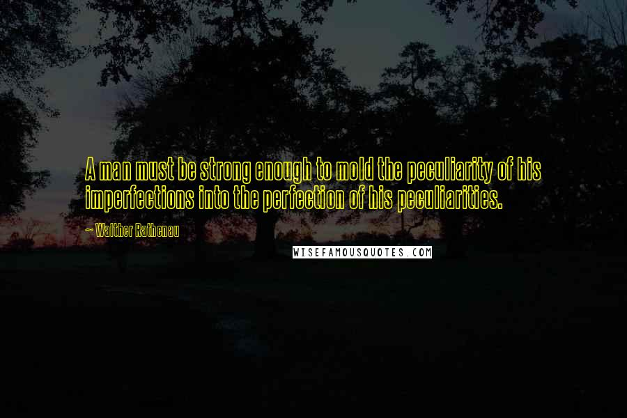 Walther Rathenau quotes: A man must be strong enough to mold the peculiarity of his imperfections into the perfection of his peculiarities.