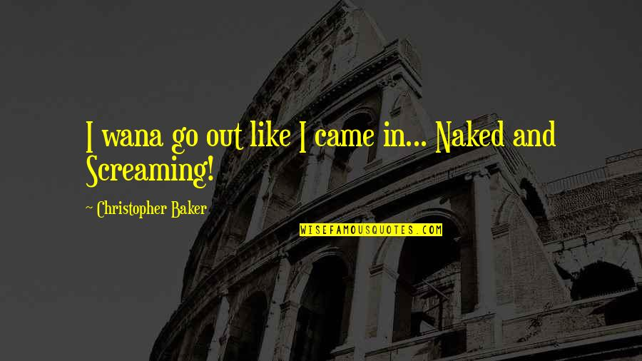 Wana Quotes By Christopher Baker: I wana go out like I came in...
