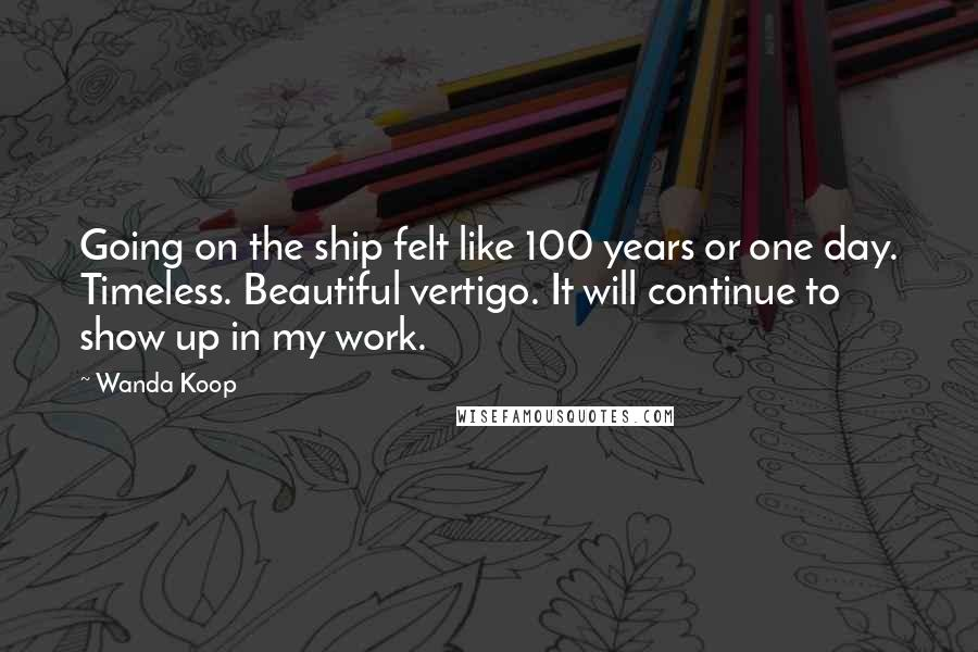 Wanda Koop quotes: Going on the ship felt like 100 years or one day. Timeless. Beautiful vertigo. It will continue to show up in my work.