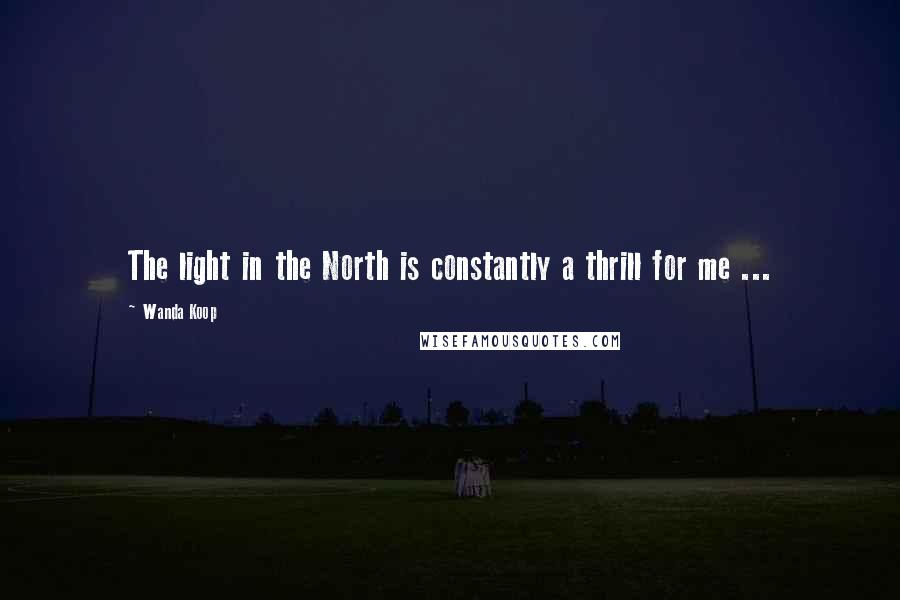 Wanda Koop quotes: The light in the North is constantly a thrill for me ...