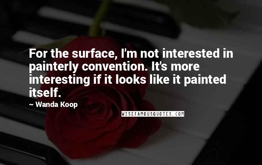 Wanda Koop quotes: For the surface, I'm not interested in painterly convention. It's more interesting if it looks like it painted itself.