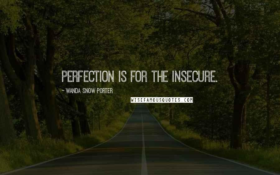 Wanda Snow Porter quotes: Perfection is for the insecure.