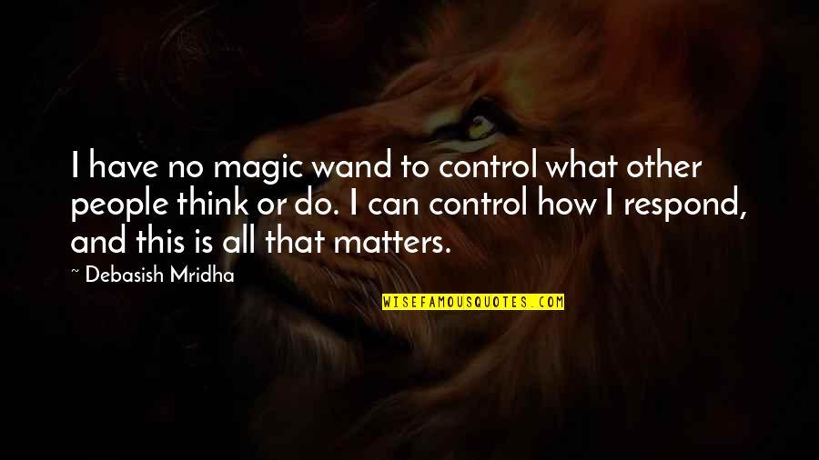 Wand'ring Quotes By Debasish Mridha: I have no magic wand to control what
