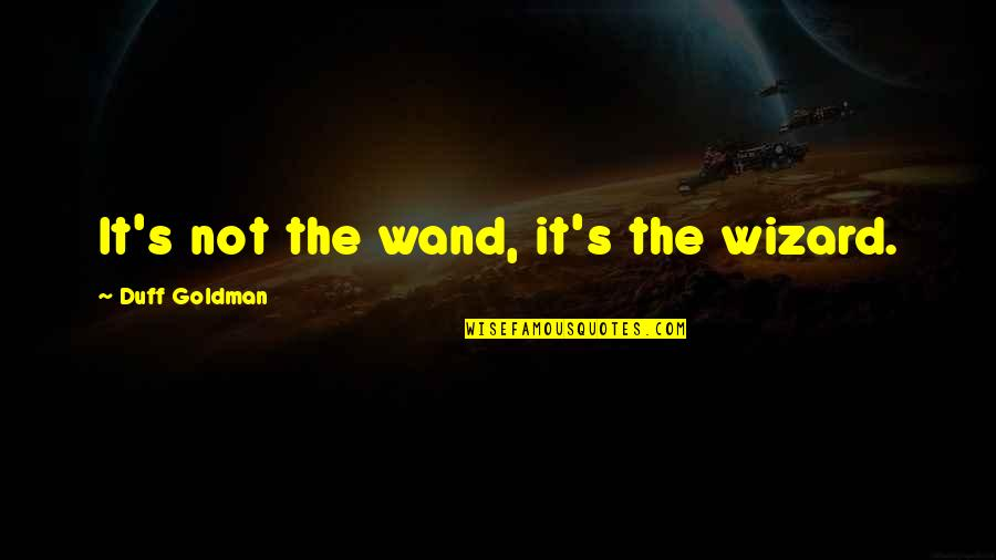 Wand'ring Quotes By Duff Goldman: It's not the wand, it's the wizard.
