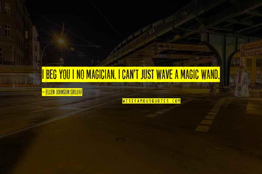 Wand'ring Quotes By Ellen Johnson Sirleaf: I beg you I no magician. I can't