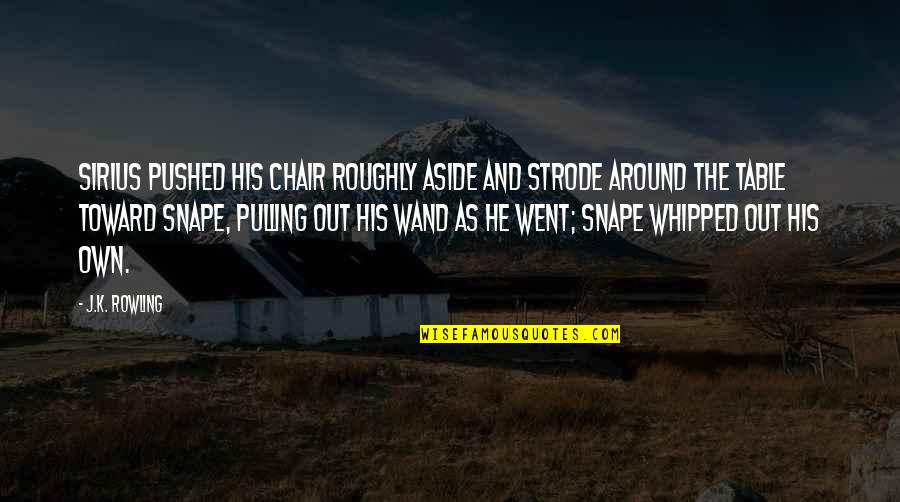 Wand'ring Quotes By J.K. Rowling: Sirius pushed his chair roughly aside and strode