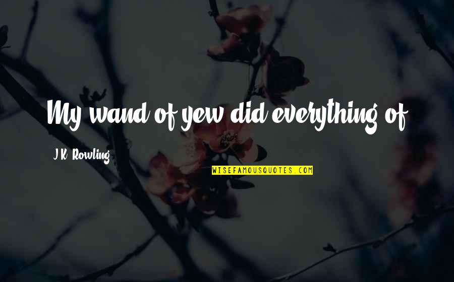 Wand'ring Quotes By J.K. Rowling: My wand of yew did everything of