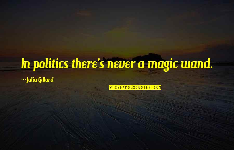 Wand'ring Quotes By Julia Gillard: In politics there's never a magic wand.