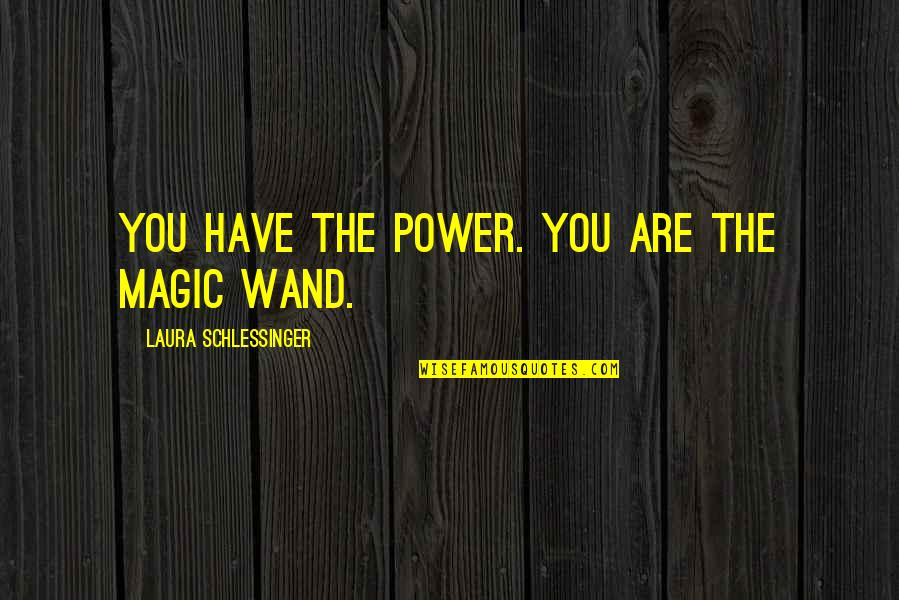 Wand'ring Quotes By Laura Schlessinger: You have the power. You are the magic