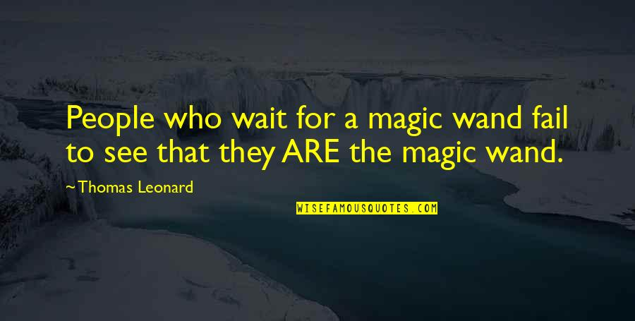 Wand'ring Quotes By Thomas Leonard: People who wait for a magic wand fail