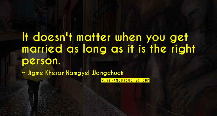 Wangchuck Quotes By Jigme Khesar Namgyel Wangchuck: It doesn't matter when you get married as