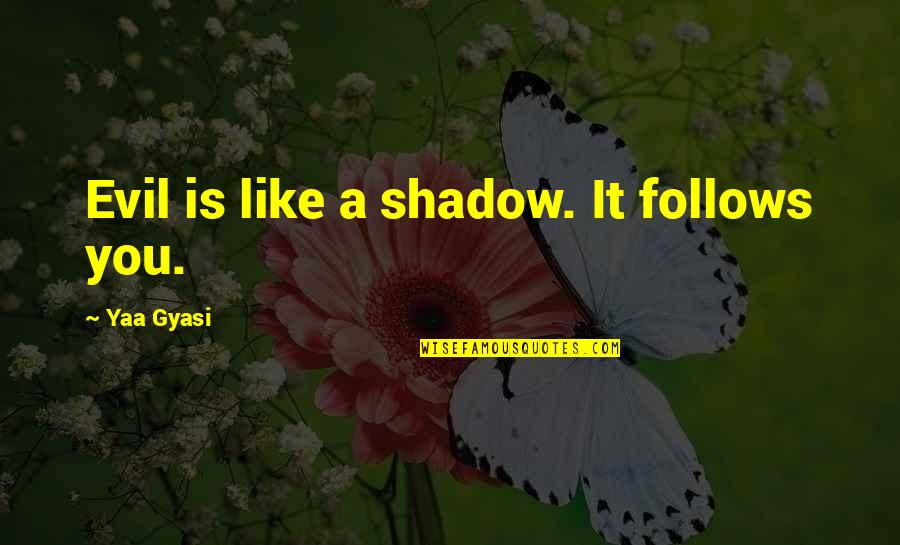 Wanger Quotes By Yaa Gyasi: Evil is like a shadow. It follows you.