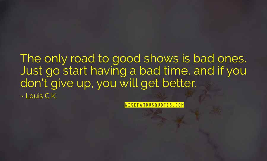 Wanna Be Left Alone Quotes By Louis C.K.: The only road to good shows is bad