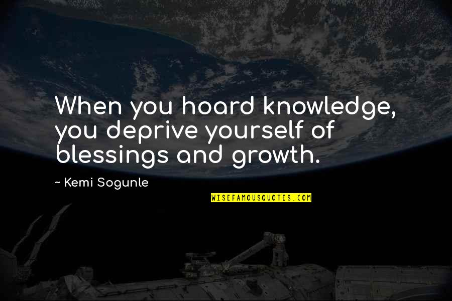 Wanna Be Taken Quotes By Kemi Sogunle: When you hoard knowledge, you deprive yourself of