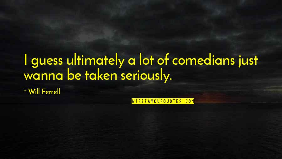 Wanna Be Taken Quotes By Will Ferrell: I guess ultimately a lot of comedians just