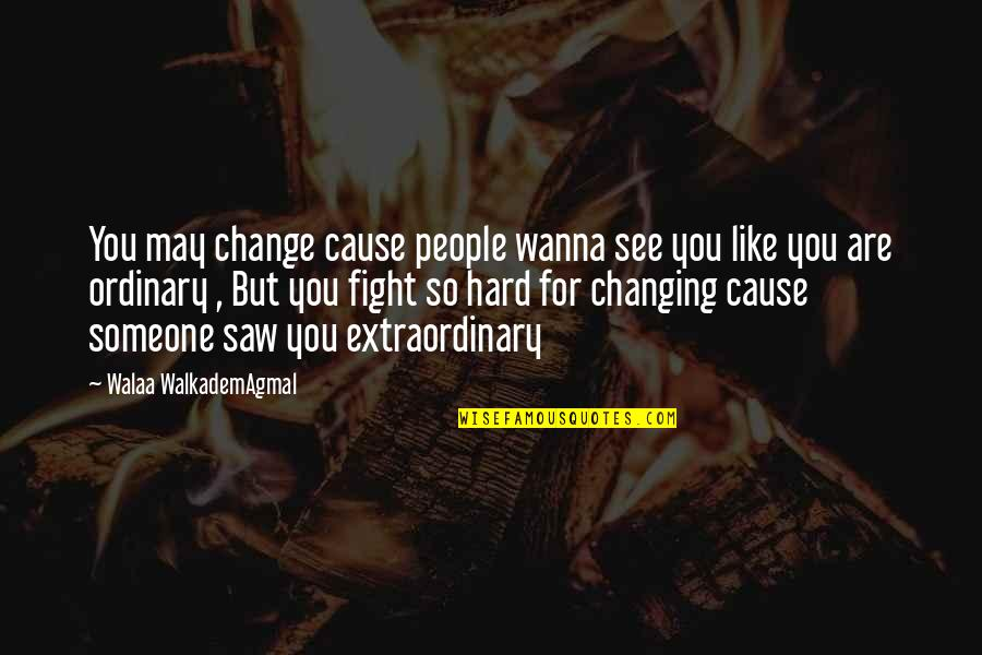 Wanna Fight Quotes By Walaa WalkademAgmal: You may change cause people wanna see you