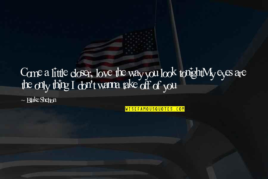 Wanna Love You Quotes By Blake Shelton: Come a little closer, love the way you