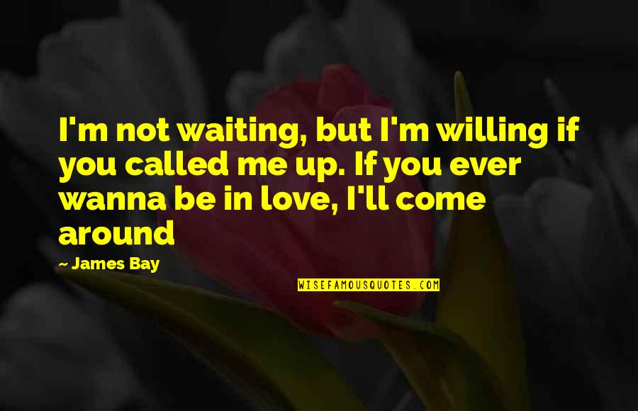 Wanna Love You Quotes By James Bay: I'm not waiting, but I'm willing if you