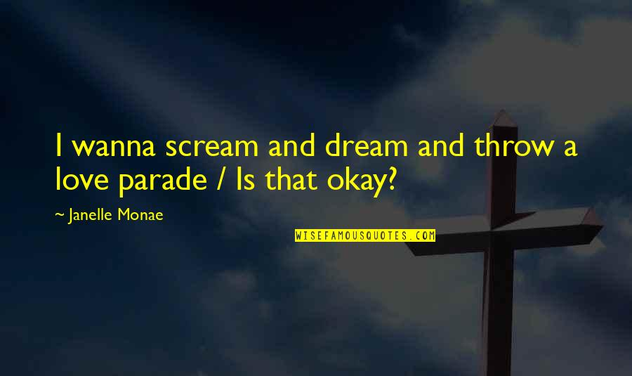 Wanna Love You Quotes By Janelle Monae: I wanna scream and dream and throw a
