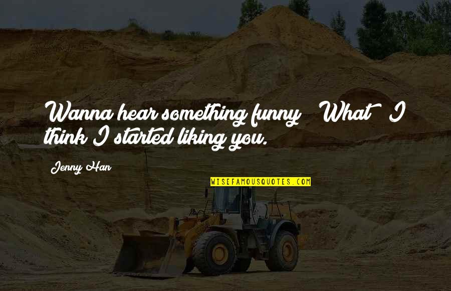 """Wanna Love You Quotes By Jenny Han: Wanna hear something funny?""""""""What?""""""""I think I started liking"""