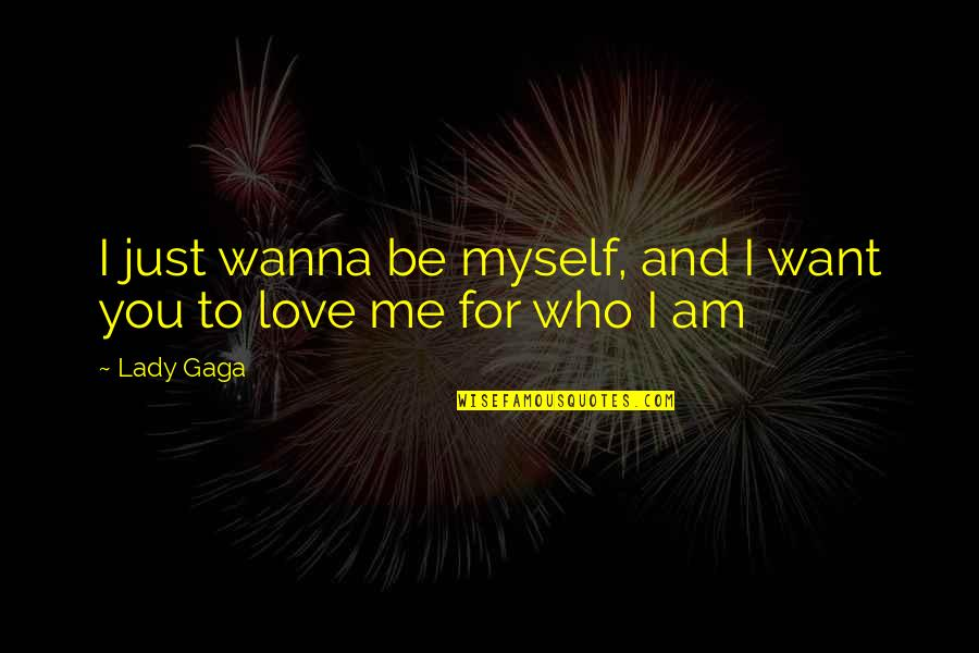 Wanna Love You Quotes By Lady Gaga: I just wanna be myself, and I want