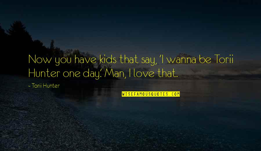 Wanna Love You Quotes By Torii Hunter: Now you have kids that say, 'I wanna