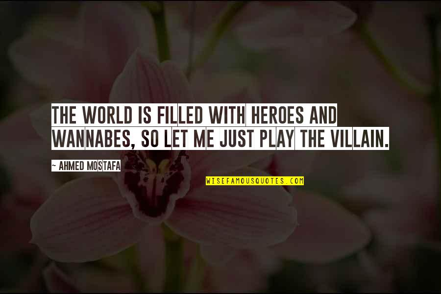 Wannabes Quotes By Ahmed Mostafa: The world is filled with heroes and wannabes,