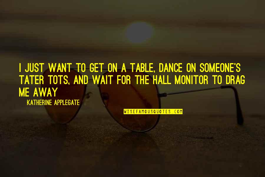 Want Someone Quotes By Katherine Applegate: I just want to get on a table,