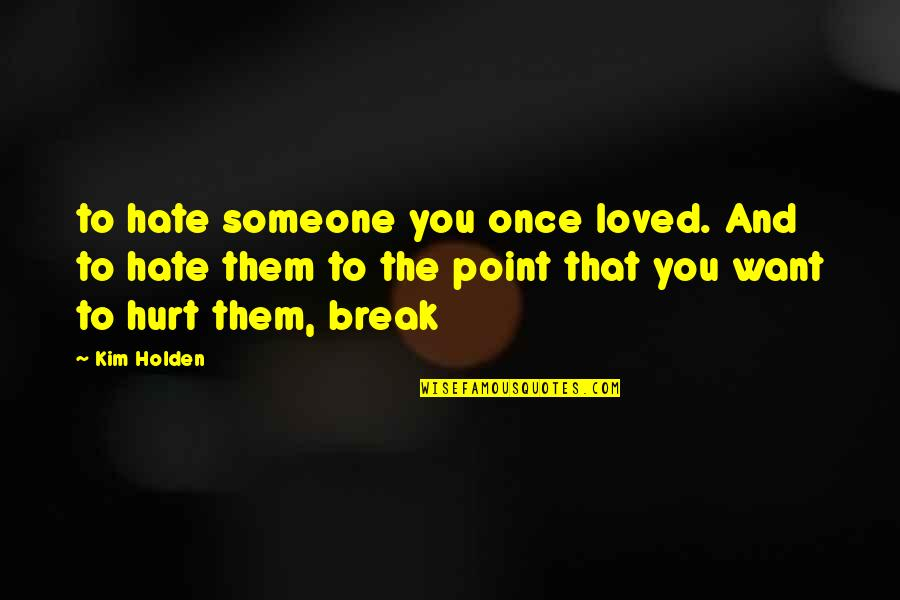 Want Someone Quotes By Kim Holden: to hate someone you once loved. And to
