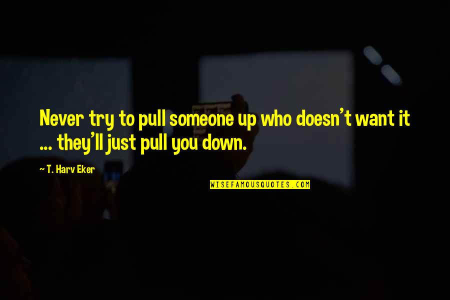 Want Someone Quotes By T. Harv Eker: Never try to pull someone up who doesn't
