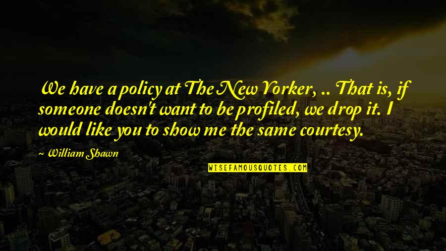 Want Someone Quotes By William Shawn: We have a policy at The New Yorker,