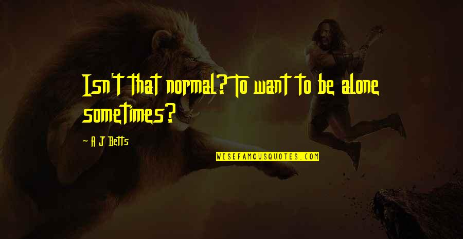 Want To Alone Quotes By A J Betts: Isn't that normal? To want to be alone