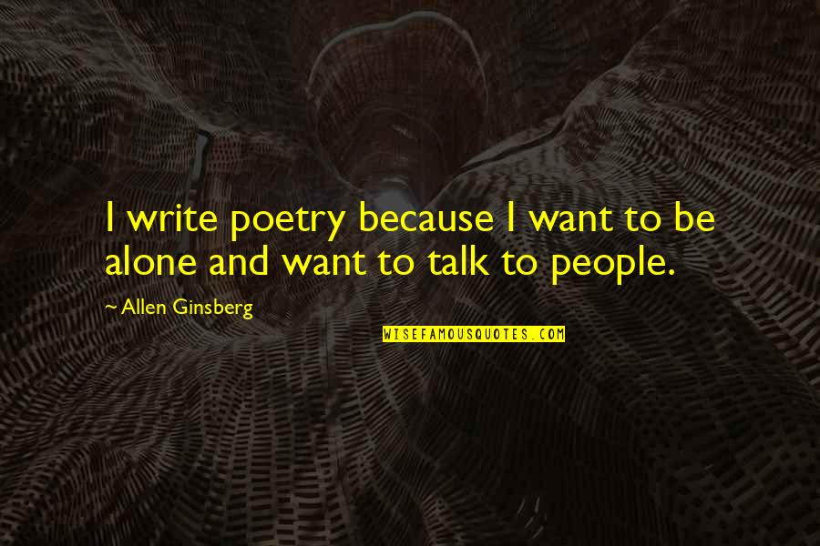 Want To Alone Quotes By Allen Ginsberg: I write poetry because I want to be
