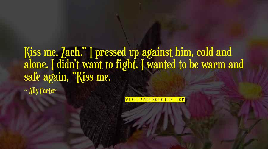 "Want To Alone Quotes By Ally Carter: Kiss me, Zach."" I pressed up against him,"