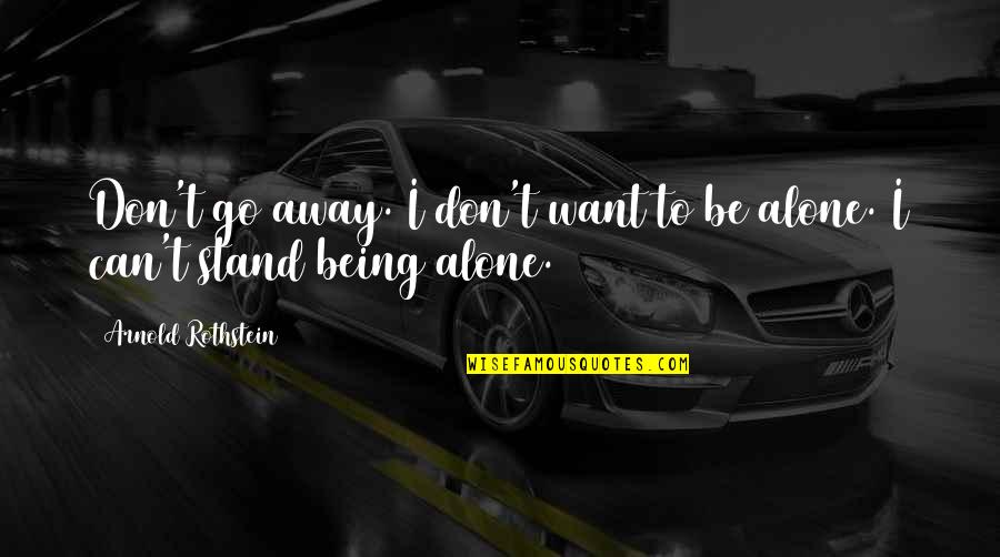 Want To Alone Quotes By Arnold Rothstein: Don't go away. I don't want to be