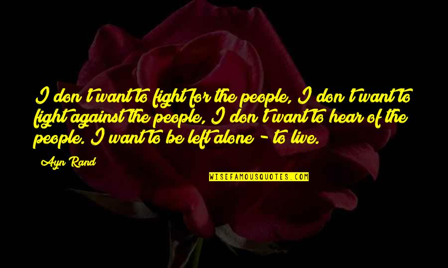 Want To Alone Quotes By Ayn Rand: I don't want to fight for the people,