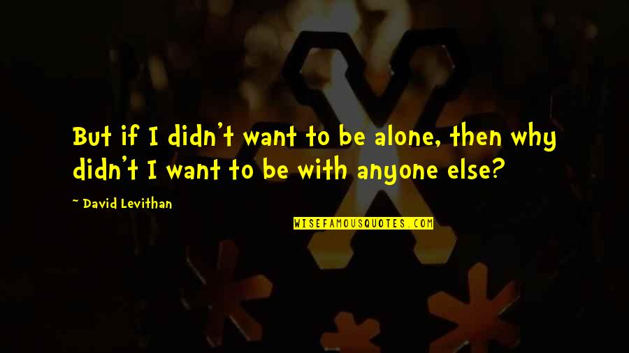 Want To Alone Quotes By David Levithan: But if I didn't want to be alone,
