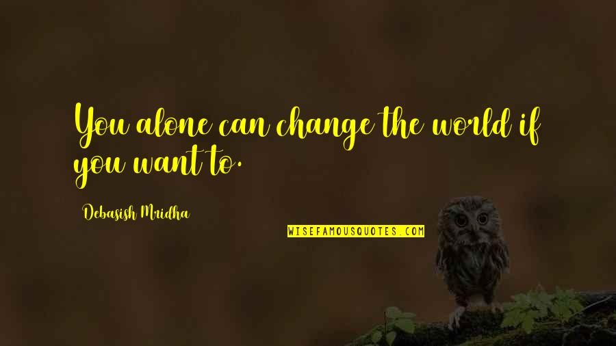 Want To Alone Quotes By Debasish Mridha: You alone can change the world if you